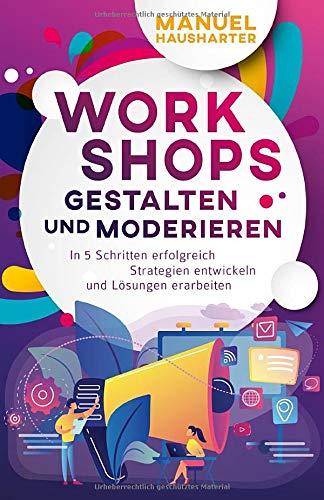 Workshops gestalten und moderieren: In 5 Schritten erfolgreich Strategien entwickeln und Lösungen erarbeiten