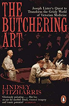 The Butchering Art: Joseph Lister's Quest to Transform the Grisly World of Victorian Medicine by [Lindsey Fitzharris]