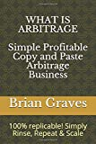 WHAT IS ARBITRAGE: Simple, Profitable Copy and Paste Arbitrage Business: 100% replicable! Simply Rinse, Repeat & Scale
