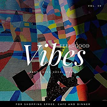 Feel-Good Vibes - Easy Going Vocal Music For Shopping Spree, Cafe And Dinner, Vol. 39