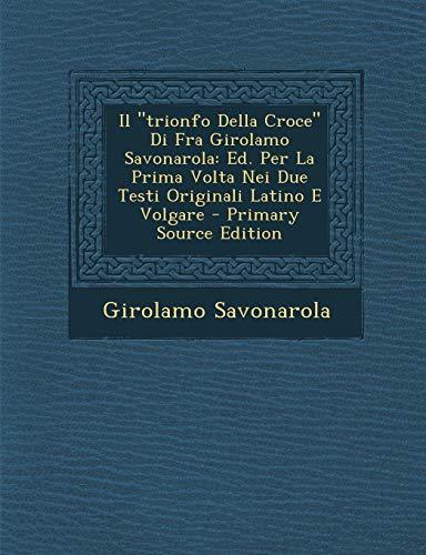 Il 'Trionfo Della Croce' Di Fra Girolamo Savonarola: Ed. Per La Prima VOLTA Nei Due Testi Originali Latino E Volgare - Primary Source Edition