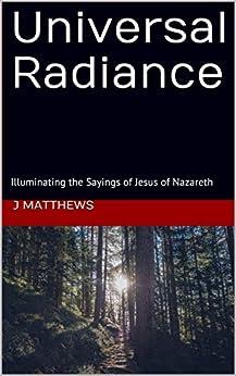 [J Matthews]のUniversal Radiance: Illuminating the Sayings of Jesus of Nazareth (English Edition)