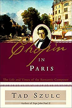 Chopin in Paris: The Life and Times of the Romantic Composer by [Tad Szulc]