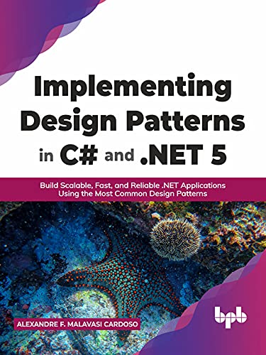 Implementing Design Patterns in C# and .NET 5: Build Scalable, Fast, and Reliable .NET Applications Using the Most Common Design Patterns (English Edition)