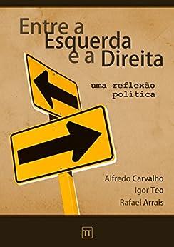 Entre a Esquerda e a Direita: Uma reflexão política por [Rafael Arrais, Alfredo Carvalho, Igor Teo]
