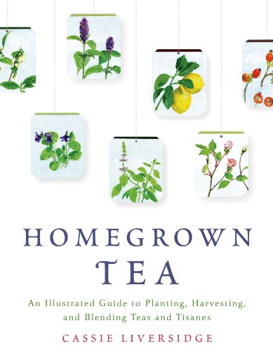 Homegrown Tea: An Illustrated Guide to Planting, Harvesting, and...