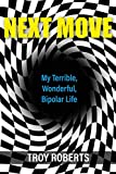 Next Move: My Terrible, Wonderful, Bipolar Life-Roberts, Troy