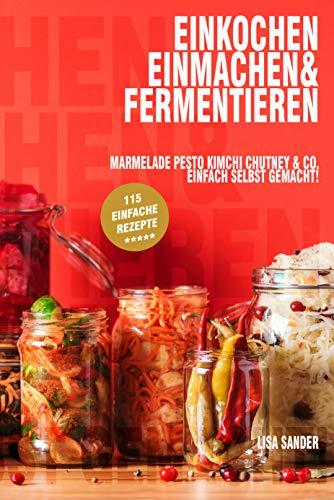 Einkochen, Einmachen & Fermentieren : Marmelade, Pesto, Kimchi, Chutney & Co. Einfach selbst gemacht!