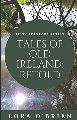 Tales of Old Ireland: Retold: Ancient Irish Stories Retold for Today (Irish Folklore Series) (Volume 1)