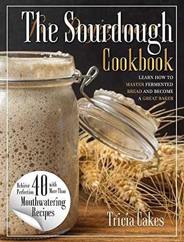 The Sourdough Cookbook For Beginners: learn how to master fermented bread and become a great baker
