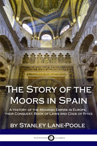 The Story of the Moors in Spain: A History of the Moorish Empire in Europe; their Conquest, Book of Laws and Code of Rites