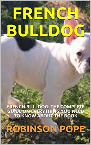 FRENCH BULLDOG: FRENCH BULLDOG: THE COMPLETE GUIDE ON EVERYTHING YOU NEED TO KNOW ABOUT THE BOOK