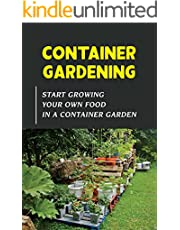 Container Gardening: Start Growing Your Own Food In A Container Garden: How To Grow Your Own Food Without A Garden