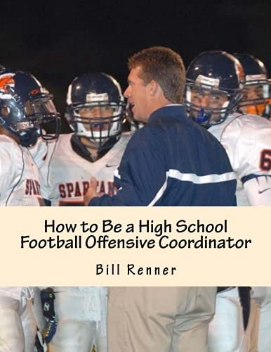 How to Be a High School Football Offensive Coordinator: The Most Important Coaching Position in Football is the Offensive Coordinator