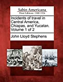 Incidents of travel in Central America, Chiapas, and Yucatan. Volume 1 of 2