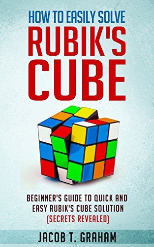 Rubik's Cube: How to Easily Solve Rubik's Cube Beginner's Guide to Quick and Easy Rubik's Cube Solution: Puzzle, World's Most Popular Puzzle, Rubik's Solution, Solution Guide (English Edition)