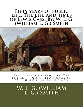 Fifty Years of Public Life: The Life and Times of Lewis Cass