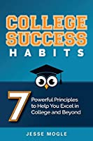 College Success Habits: 7 Powerful Principles to Help You Excel in College and Beyond