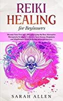Reiki Healing for beginners: Become Your Own Self-Therapist Using the Best Alternative Therapeutic Strategies to Increase your Energy, Happiness and Mindfulness While Relieving Stress and Anxiety