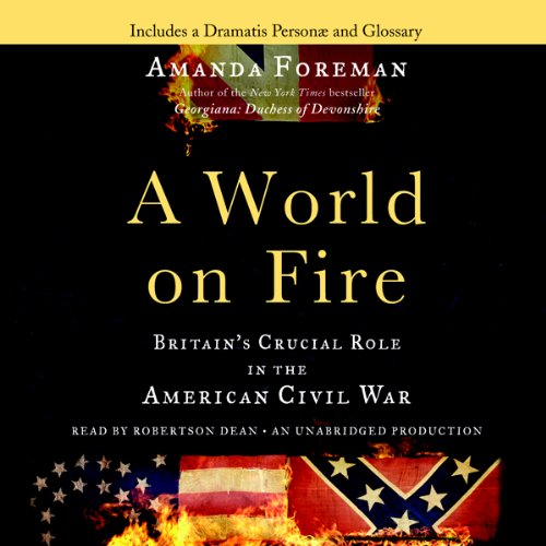 A World on Fire     Britain's Crucial Role in the American Civil War              Written by:                                                                                                                                 Amanda Foreman                               Narrated by:                                                                                                                                 Robertson Dean                      Length: 32 hrs and 44 mins     Not rated yet     Overall 0.0