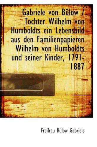 Gabriele von Bülow / Tochter Wilhelm von Humboldts ein Lebensbild aus den Familienpapieren Wilhelm v