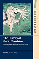 The History of the Arthaśāstra: Sovereignty and Sacred Law in Ancient India (Ideas in Context, Series Number 120)
