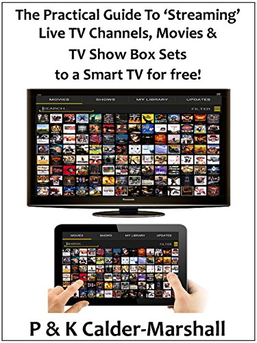 The Practical Guide to 'Streaming' Live TV Channels, Movies & TV Show Box Sets to a Smart TV for free! (English Edition)