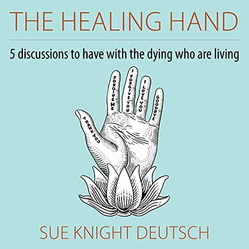 Listen The Healing Hand: 5 Discussions to Have with the Dying Who Are Living audio book