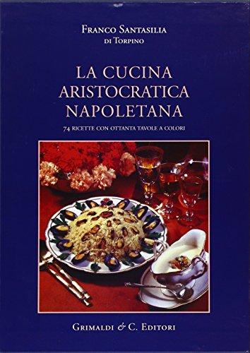 La cucina aristocratica napoletana. Ediz. illustrata