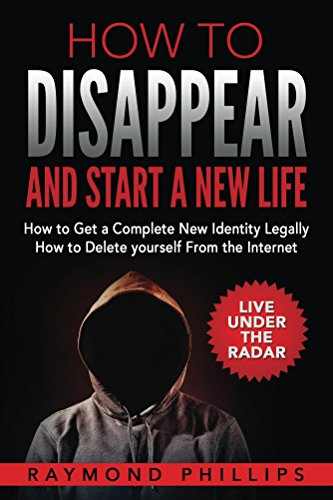 How to Disappear and Start a New Life: How to Get a Complete New Identity Legally, How to Delete Yourself From the Internet by [Raymond Phillips]