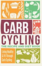 Carb Cycling: The Recipe And Diet Book - Living Healthy & Fit Through Carb Cycling (Carb Cycling, Carb Cycling For Weight Loss, Carb Cycling Meal Plans) (Volume 1)