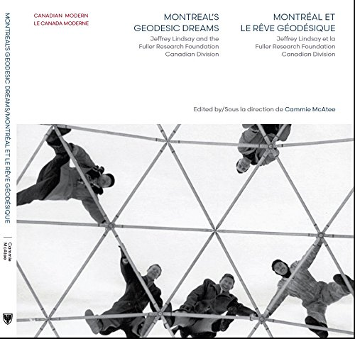 Montreal's Geodesic Dreams   Montreal et le reve geodesique: Jeffrey Lindsay and the Fuller Research Foundation Canadian Division   Jeffrey Lindsay et la Fuller Research Foundation Canadian Division