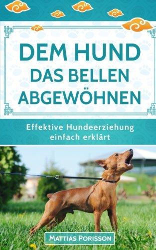 Dem Hund das Bellen abgewöhnen: Antibell-Training für Hunde - Dem Hund das Bellen abtrainieren! (Effektive Hundeerziehung - einfach erklärt! Band, Band 7)