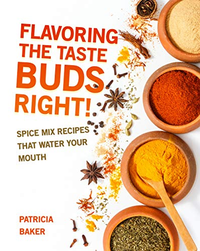 Flavoring the Taste Buds Right!: Spice Mix Recipes That Water Your Mouth (English Edition)