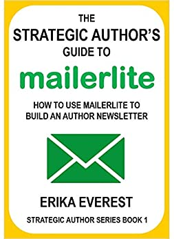 The Strategic Author's Guide to MailerLite: How to use MailerLite to build an author newsletter (Strategic Author Series) by [Erika Everest]