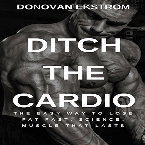 Ditch the Cardio: The Easy Way To Lose Fat Fast, Science, Muscle That Lasts  audiobook cover art