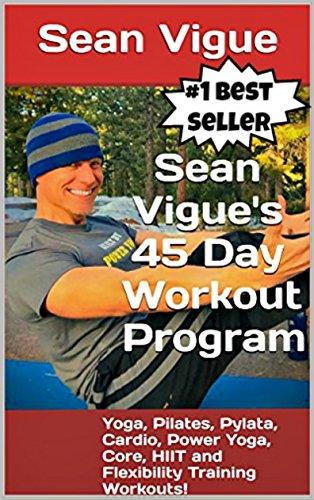 Sean Vigue's 45 Day Workout Program: Beginner to Advanced Yoga, Pilates, Cardio, Power Yoga, Pylata, Core, HIIT and Flexibility Training Workouts! (Sean ... longer) Training Programs) (English Edition)