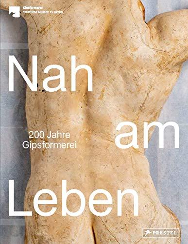 Nah am Leben: 200 Jahre Gipsformerei der Staatlichen Museen zu Berlin
