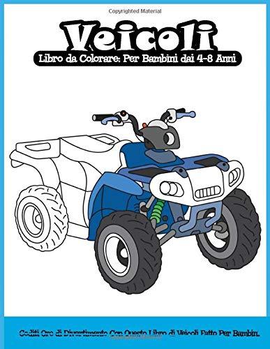 Veicoli Libro da Colorare: Per Bambini dai 4-8 Anni: Goditi Ore di Divertimento Con Questo Libro di Veicoli Fatto Per Bambini