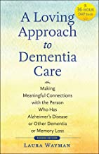A Loving Approach to Dementia Care: Making Meaningful Connections with the Person Who Has Alzheimer's Disease or Other Dementia or Memory Loss (A 36-Hour Day Book)