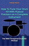How To Tune Your Drum Kit With Musical Precision as a Complete Instrument: The Well-Tempered Drum...