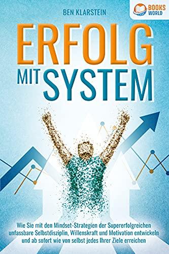 ERFOLG MIT SYSTEM: Wie Sie mit den Mindset-Strategien der Supererfolgreichen unfassbare Selbstdisziplin, Willenskraft & Motivation entwickeln und ab sofort wie von selbst jedes Ihrer Ziele erreichen