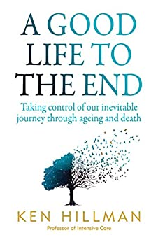 A Good Life to the End: Taking control of our inevitable journey through ageing and death by [Ken Hillman]