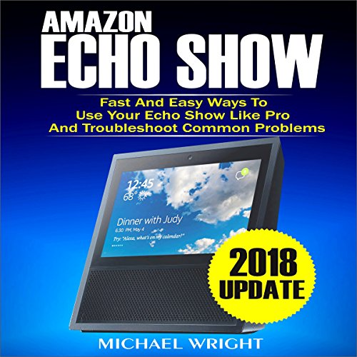Amazon Echo Show: Fast and Easy Ways to Use Your Echo Show Like Pro and Troubleshoot Common Problems audiobook cover art