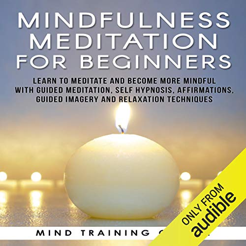 Mindfulness Meditation for Beginners: Learn to Meditate and Become More Mindful with Guided Meditation, Self Hypnosis, Affirmations, Guided Imagery and Relaxation Techniques audiobook cover art