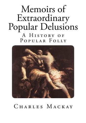 Memoirs of Extraordinary Popular Delusions: The Madness of Crowds (A History of Popular Folly)