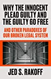 Why the Innocent Plead Guilty and the Guilty Go Free: And Other Paradoxes of Our Broken Legal System
