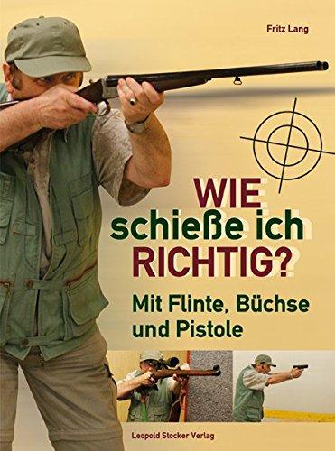 Wie schieße ich richtig?: Mit Flinte, Büchse und Pistole