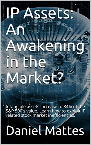 IP Assets: An Awakening in the Market?: Intangible assets increase to 84% of the S&P 500's value. Learn how to exploit IP related stock market inefficiencies. (English Edition)