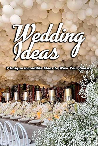Wedding Ideas: 7 Unique Incredible Ideas to Wow Your Guests: Wedding Planner